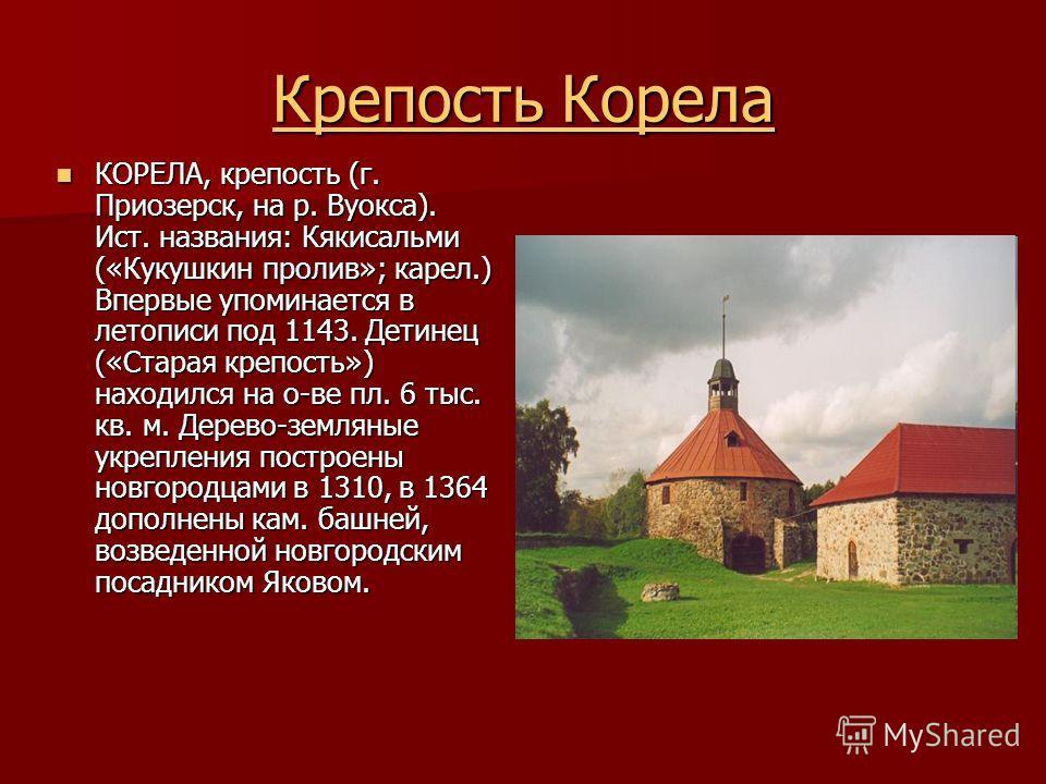 Крепость Корела Крепость Корела КОРЕЛА, крепость (г. Приозерск, на р. Вуокса). Ист. названия: Кякисальми («Кукушкин пролив»; карел.) Впервые упоминается в летописи под 1143. Детинец («Старая крепость») находился на о-ве пл. 6 тыс. кв. м. Дерево-земля