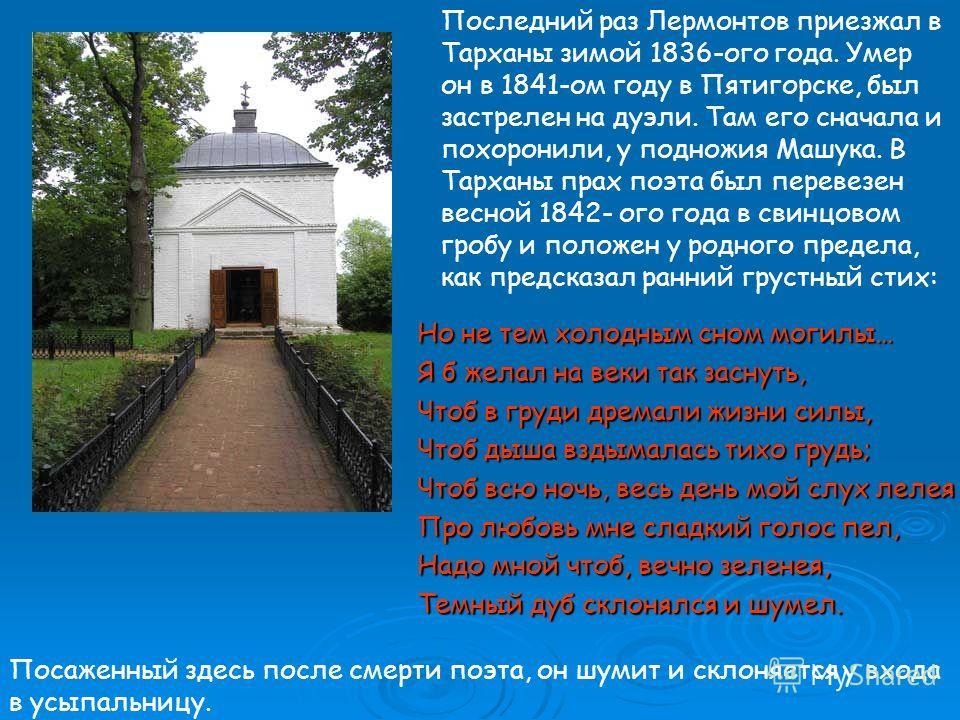 Последний раз Лермонтов приезжал в Тарханы зимой 1836-ого года. Умер он в 1841-ом году в Пятигорске, был застрелен на дуэли. Там его сначала и похоронили, у подножия Машука. В Тарханы прах поэта был перевезен весной 1842- ого года в свинцовом гробу и