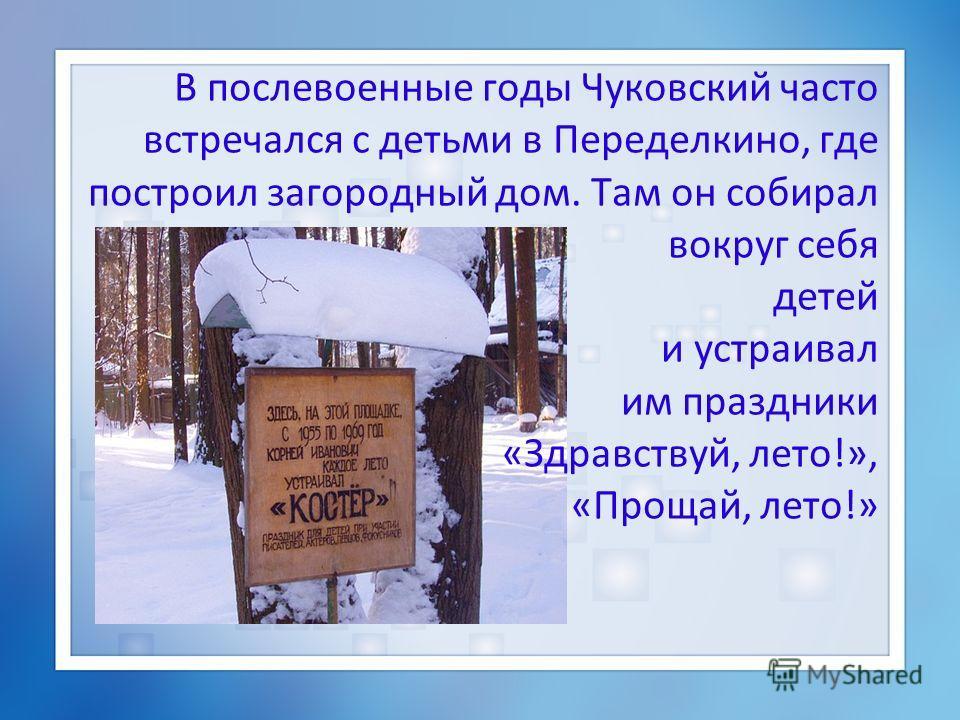 В послевоенные годы Чуковский часто встречался с детьми в Переделкино, где построил загородный дом. Там он собирал вокруг себя детей и устраивал им праздники «Здравствуй, лето!», «Прощай, лето!»