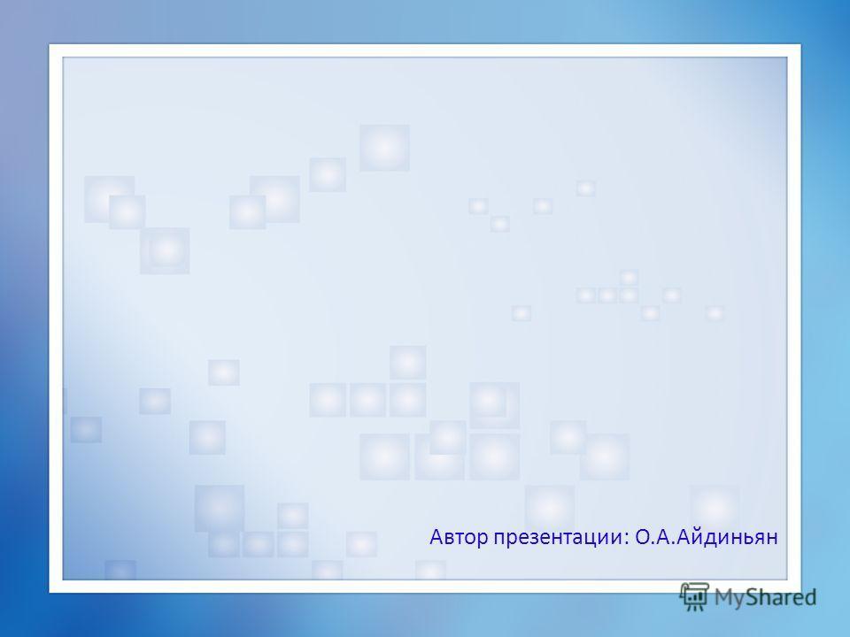 Автор презентации: О.А.Айдиньян