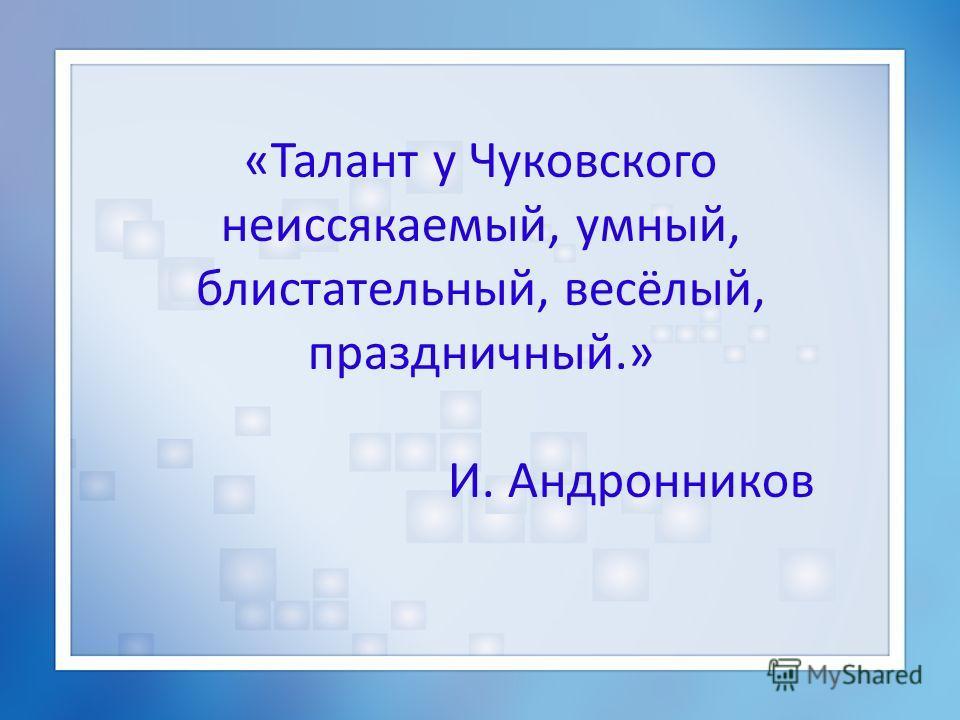 «Талант у Чуковского неиссякаемый, умный, блистательный, весёлый, праздничный.» И. Андронников
