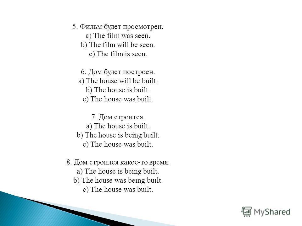 5. Фильм будет просмотрен. a) The film was seen. b) The film will be seen. c) The film is seen. 6. Дом будет построен. a) The house will be built. b) The house is built. c) The house was built. 7. Дом строится. a) The house is built. b) The house is