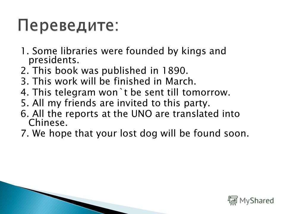 1. Some libraries were founded by kings and presidents. 2. This book was published in 1890. 3. This work will be finished in March. 4. This telegram won`t be sent till tomorrow. 5. All my friends are invited to this party. 6. All the reports at the U