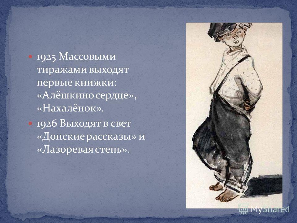 1925 Массовыми тиражами выходят первые книжки: «Алёшкино сердце», «Нахалёнок». 1926 Выходят в свет «Донские рассказы» и «Лазоревая степь».