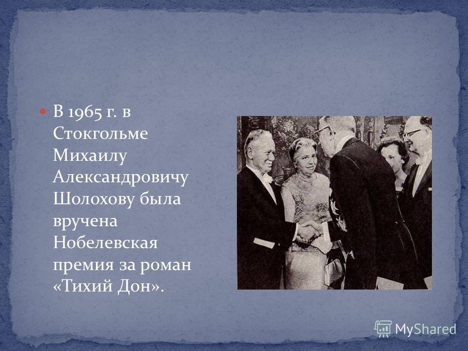В 1965 г. в Стокгольме Михаилу Александровичу Шолохову была вручена Нобелевская премия за роман «Тихий Дон».