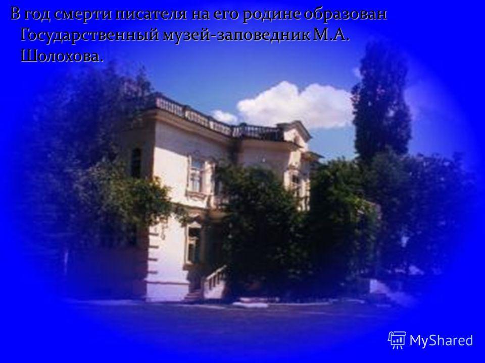 В год смерти писателя на его родине образован Государственный музей-заповедник М.А. Шолохова. В год смерти писателя на его родине образован Государственный музей-заповедник М.А. Шолохова.