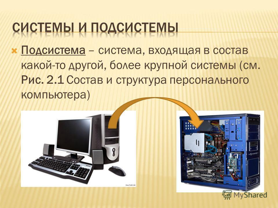 Подсистема – система, входящая в состав какой-то другой, более крупной системы (см. Рис. 2.1 Состав и структура персонального компьютера)