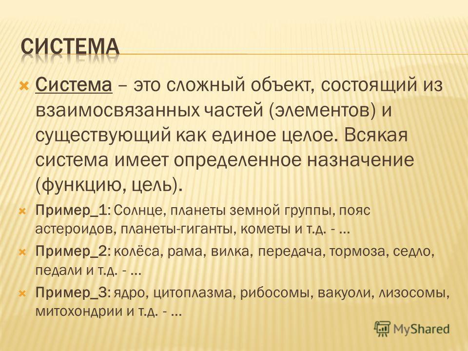 Система – это сложный объект, состоящий из взаимосвязанных частей (элементов) и существующий как единое целое. Всякая система имеет определенное назначение (функцию, цель). Пример_1: Солнце, планеты земной группы, пояс астероидов, планеты-гиганты, ко