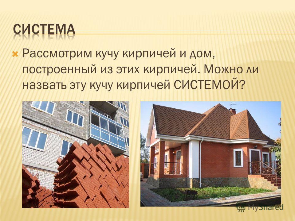 Рассмотрим кучу кирпичей и дом, построенный из этих кирпичей. Можно ли назвать эту кучу кирпичей СИСТЕМОЙ?