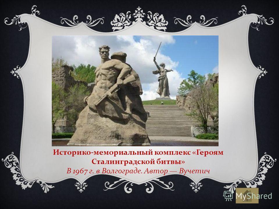 Историко-мемориальный комплекс «Героям Сталинградской битвы» В 1967 г. в Волгограде. Автор Вучетич