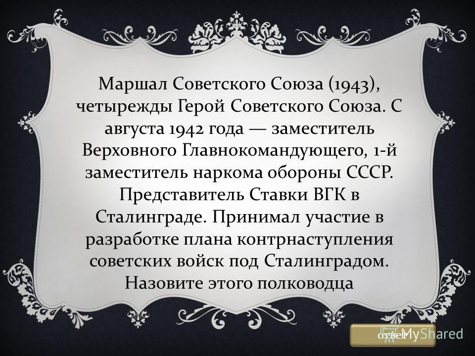 Маршал Советского Союза (1943), четырежды Герой Советского Союза. С августа 1942 года заместитель Верховного Главнокомандующего, 1-й заместитель наркома обороны СССР. Представитель Ставки ВГК в Сталинграде. Принимал участие в разработке плана контрна
