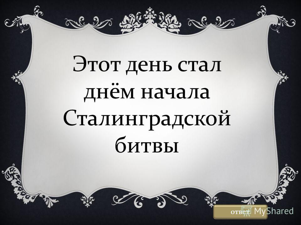 Этот день стал днём начала Сталинградской битвы ответ