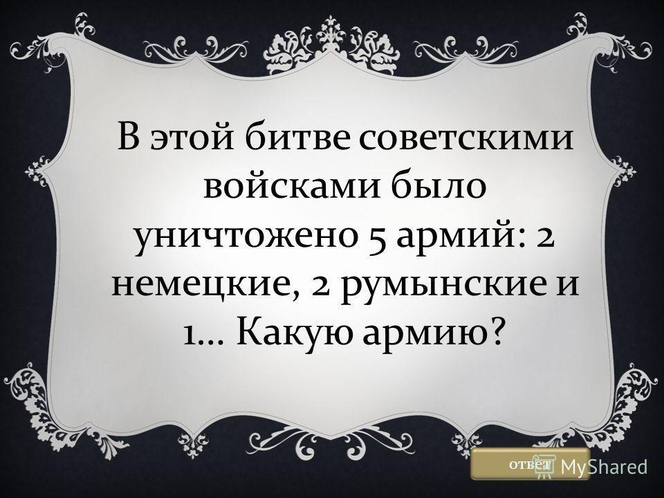 В этой битве советскими войсками было уничтожено 5 армий: 2 немецкие, 2 румынские и 1… Какую армию? ответ