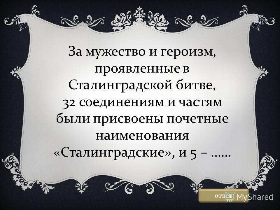 За мужество и героизм, проявленные в Сталинградской битве, 32 соединениям и частям были присвоены почетные наименования «Сталинградские», и 5 – …… ответ