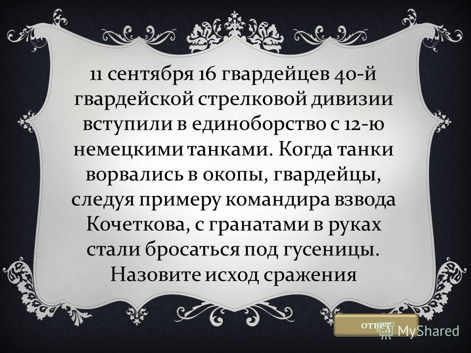 11 сентября 16 гвардейцев 40-й гвардейской стрелковой дивизии вступили в единоборство с 12-ю немецкими танками. Когда танки ворвались в окопы, гвардейцы, следуя примеру командира взвода Кочеткова, с гранатами в руках стали бросаться под гусеницы. Наз