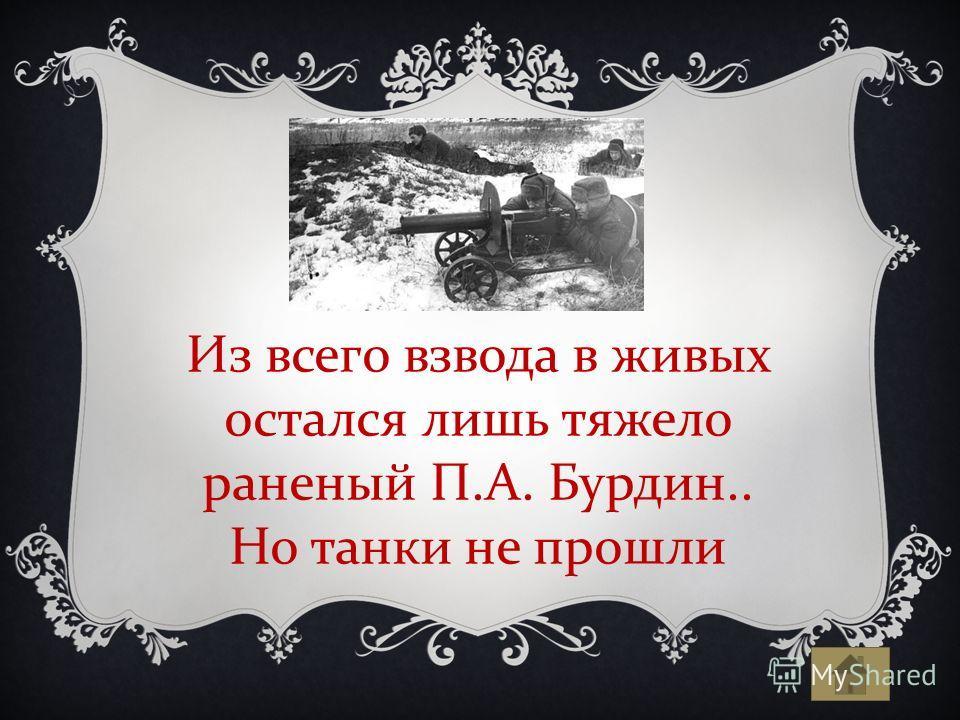 Из всего взвода в живых остался лишь тяжело раненый П.А. Бурдин.. Но танки не прошли