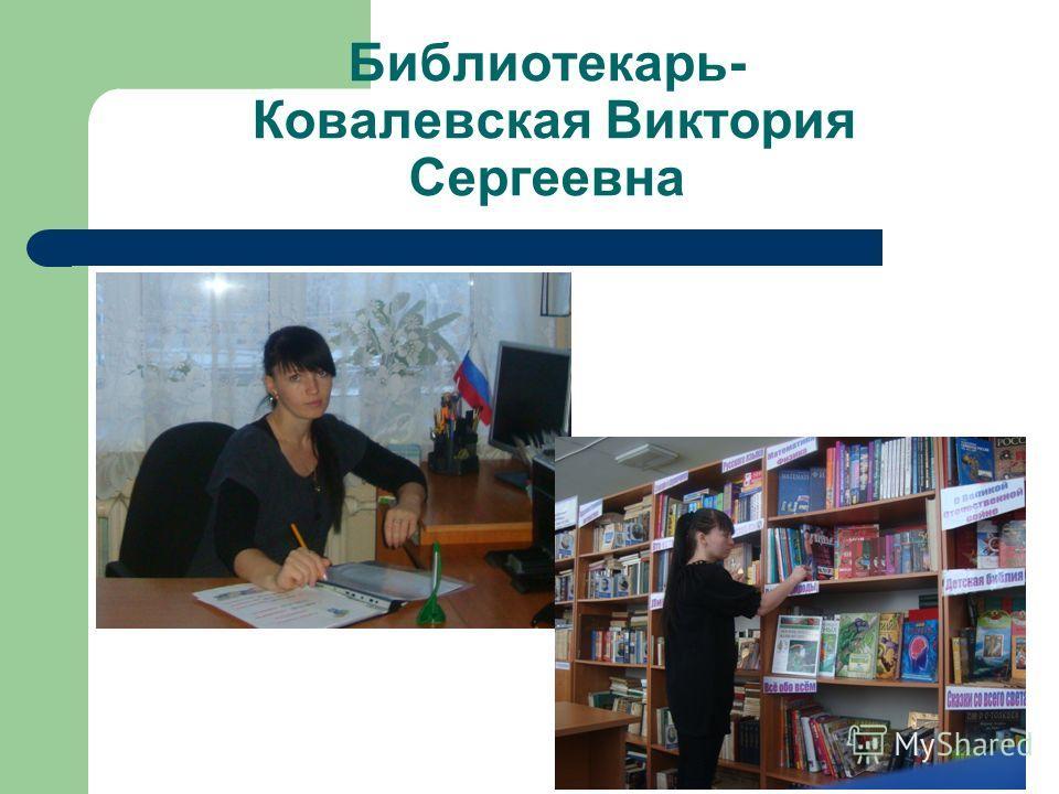 Библиотекарь- Ковалевская Виктория Сергеевна