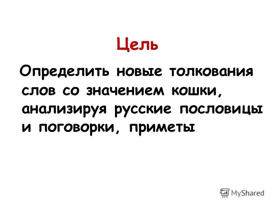 Цель Определить новые толкования слов со значением кошки, анализируя русские пословицы и поговорки, приметы