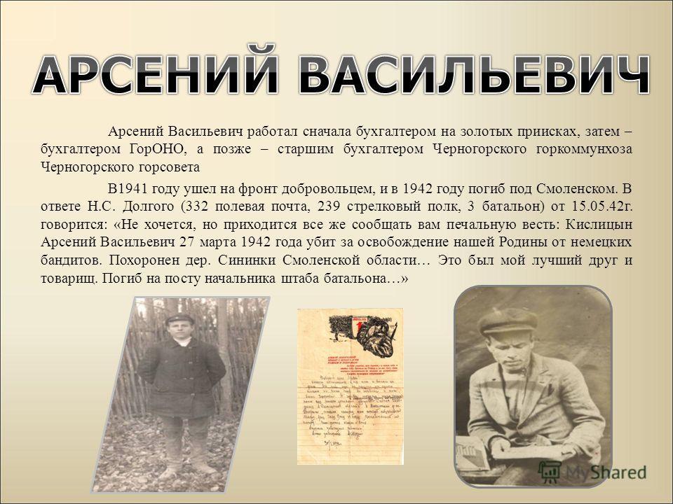 Арсений Васильевич работал сначала бухгалтером на золотых приисках, затем – бухгалтером ГорОНО, а позже – старшим бухгалтером Черногорского горкоммунхоза Черногорского горсовета В1941 году ушел на фронт добровольцем, и в 1942 году погиб под Смоленско