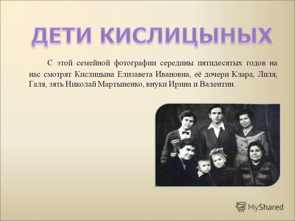 С этой семейной фотографии середины пятидесятых годов на нас смотрят Кислицына Елизавета Ивановна, её дочери Клара, Лиля, Галя, зять Николай Мартыненко, внуки Ирина и Валентин.