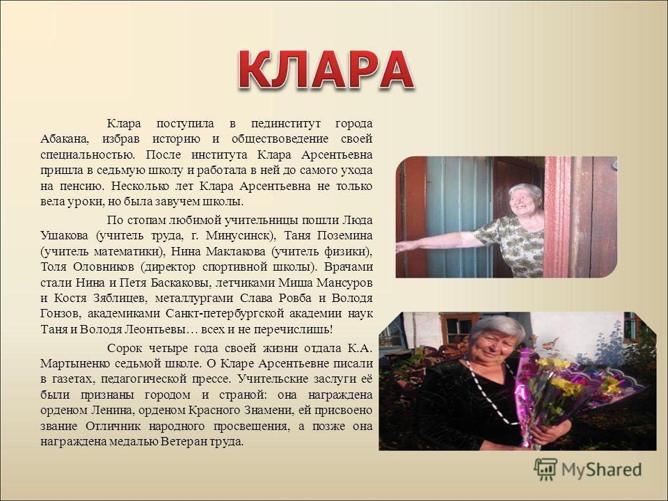Клара поступила в пединститут города Абакана, избрав историю и обществоведение своей специальностью. После института Клара Арсентьевна пришла в седьмую школу и работала в ней до самого ухода на пенсию. Несколько лет Клара Арсентьевна не только вела у