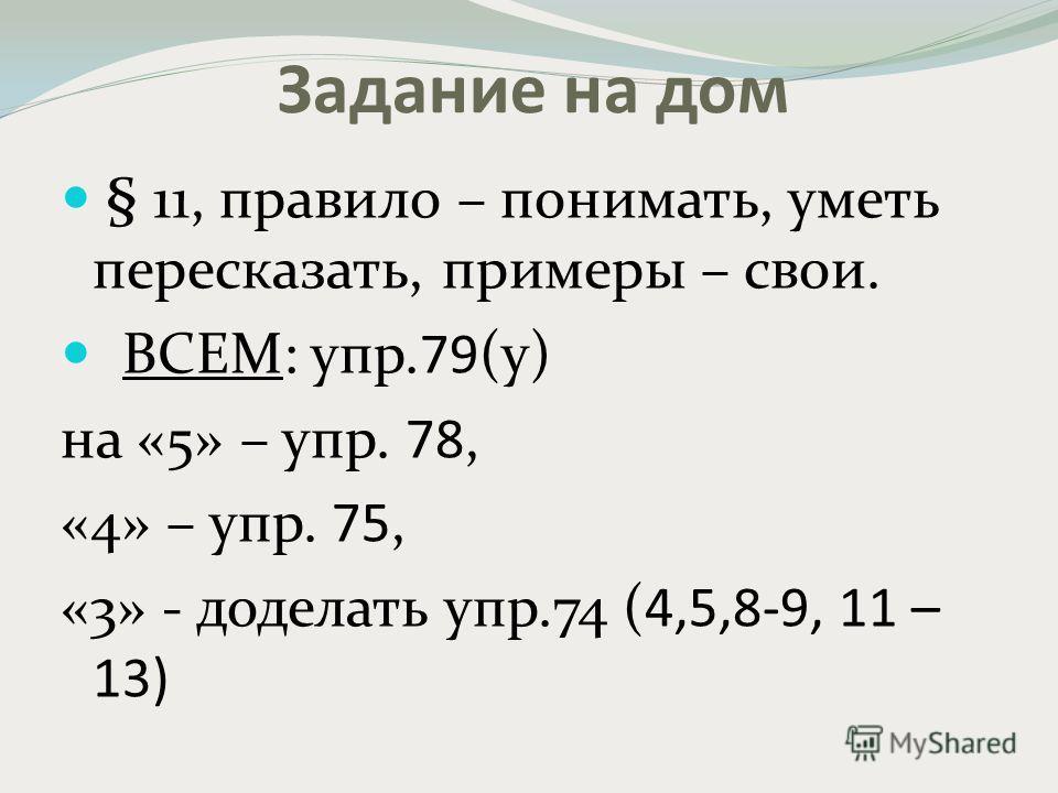 Задание на дом § 11, правило – понимать, уметь пересказать, примеры – свои. ВСЕМ: упр.79(у) на «5» – упр. 78, «4» – упр. 75, «3» - доделать упр.74 (4,5,8-9, 11 – 13)