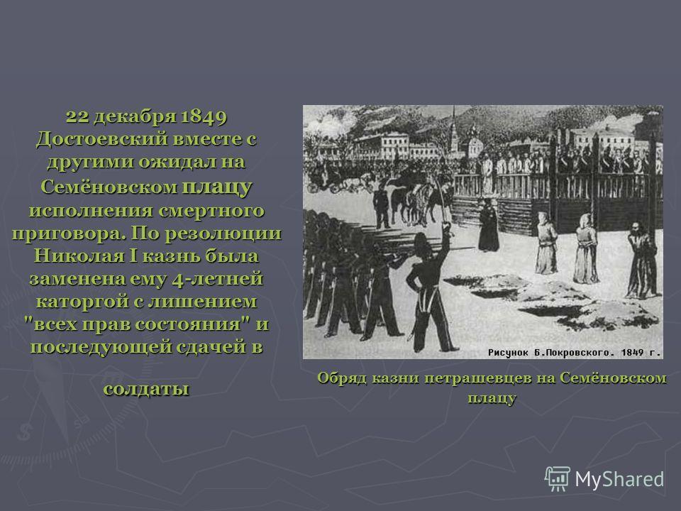 22 декабря 1849 Достоевский вместе с другими ожидал на Семёновском плацу исполнения смертного приговора. По резолюции Николая I казнь была заменена ему 4-летней каторгой с лишением