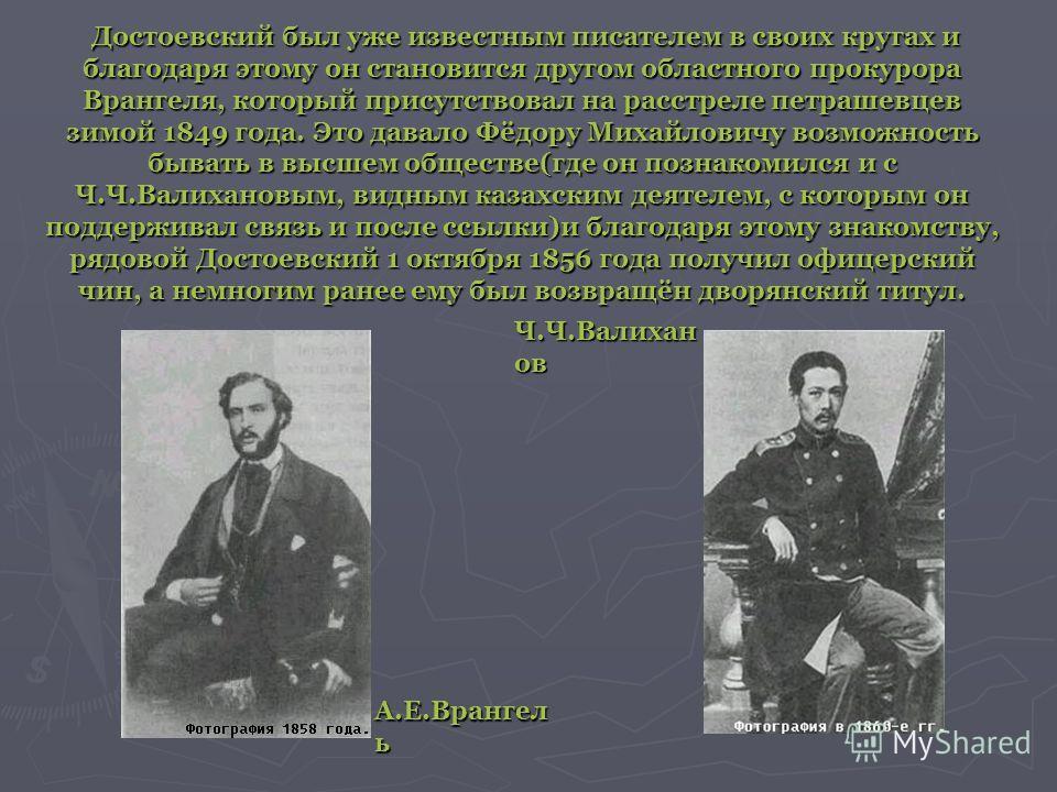 Достоевский был уже известным писателем в своих кругах и благодаря этому он становится другом областного прокурора Врангеля, который присутствовал на расстреле петрашевцев зимой 1849 года. Это давало Фёдору Михайловичу возможность бывать в высшем общ