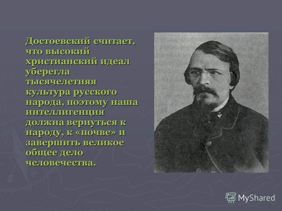 Достоевский считает, что высокий христианский идеал уберегла тысячелетняя культура русского народа, поэтому наша интеллигенция должна вернуться к народу, к «почве» и завершить великое общее дело человечества.