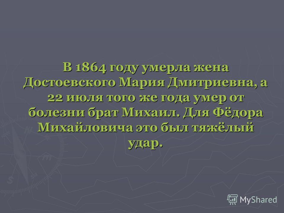 В 1864 году умерла жена Достоевского Мария Дмитриевна, а 22 июля того же года умер от болезни брат Михаил. Для Фёдора Михайловича это был тяжёлый удар.