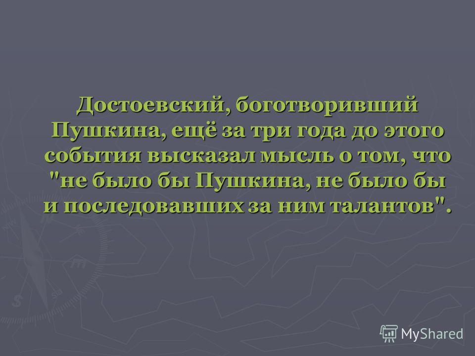 Достоевский, боготворивший Пушкина, ещё за три года до этого события высказал мысль о том, что не было бы Пушкина, не было бы и последовавших за ним талантов.