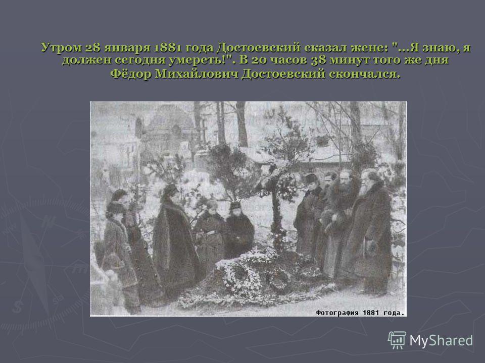 Утром 28 января 1881 года Достоевский сказал жене: ...Я знаю, я должен сегодня умереть!. В 20 часов 38 минут того же дня Фёдор Михайлович Достоевский скончался.