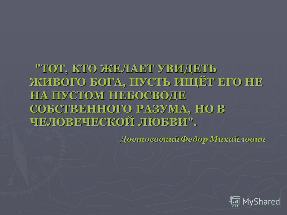 Достоевский Федор Михайлович ТОТ, КТО ЖЕЛАЕТ УВИДЕТЬ ЖИВОГО БОГА, ПУСТЬ ИЩЁТ ЕГО НЕ НА ПУСТОМ НЕБОСВОДЕ СОБСТВЕННОГО РАЗУМА, НО В ЧЕЛОВЕЧЕСКОЙ ЛЮБВИ.