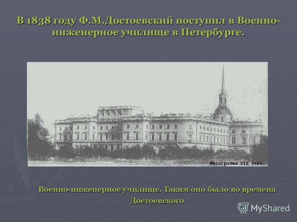 В 1838 году Ф.М.Достоевский поступил в Военно- инженерное училище в Петербурге. Военно-инженерное училище. Таким оно было во времена Достоевского