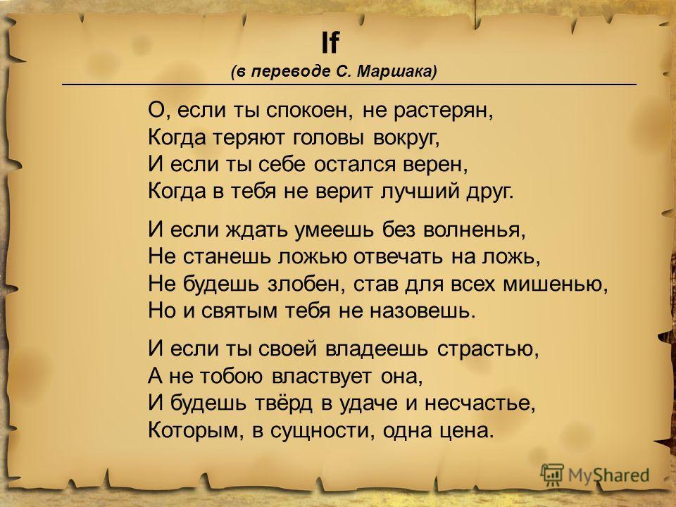 If (в переводе С. Маршака) О, если ты спокоен, не растерян, Когда теряют головы вокруг, И если ты себе остался верен, Когда в тебя не верит лучший друг. И если ждать умеешь без волненья, Не станешь ложью отвечать на ложь, Не будешь злобен, став для в
