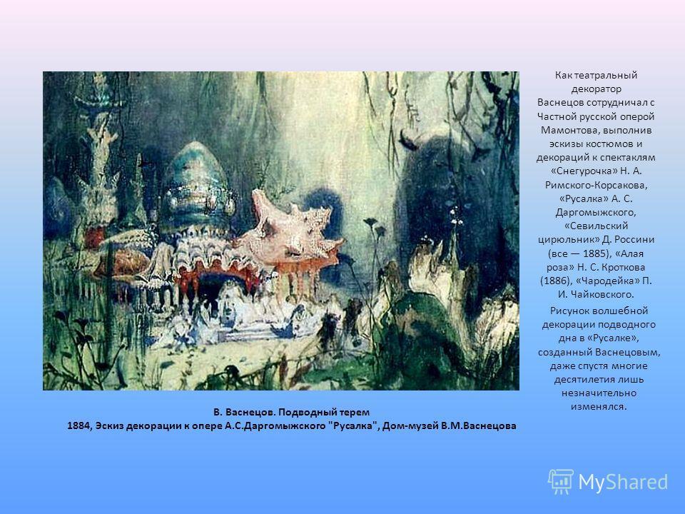 Рисунок волшебной декорации подводного дна в «Русалке», созданный Васнецовым, даже спустя многие десятилетия лишь незначительно изменялся. В. Васнецов. Подводный терем 1884, Эскиз декорации к опере А.С.Даргомыжского