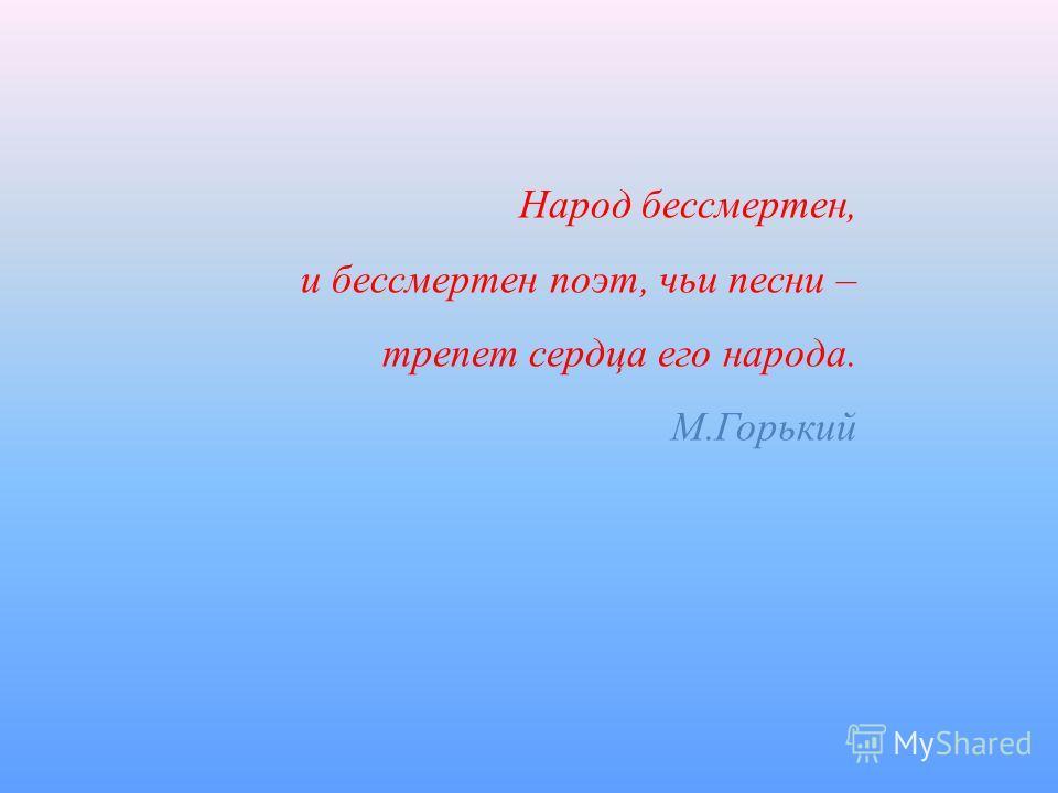 Народ бессмертен, и бессмертен поэт, чьи песни – трепет сердца его народа. М.Горький