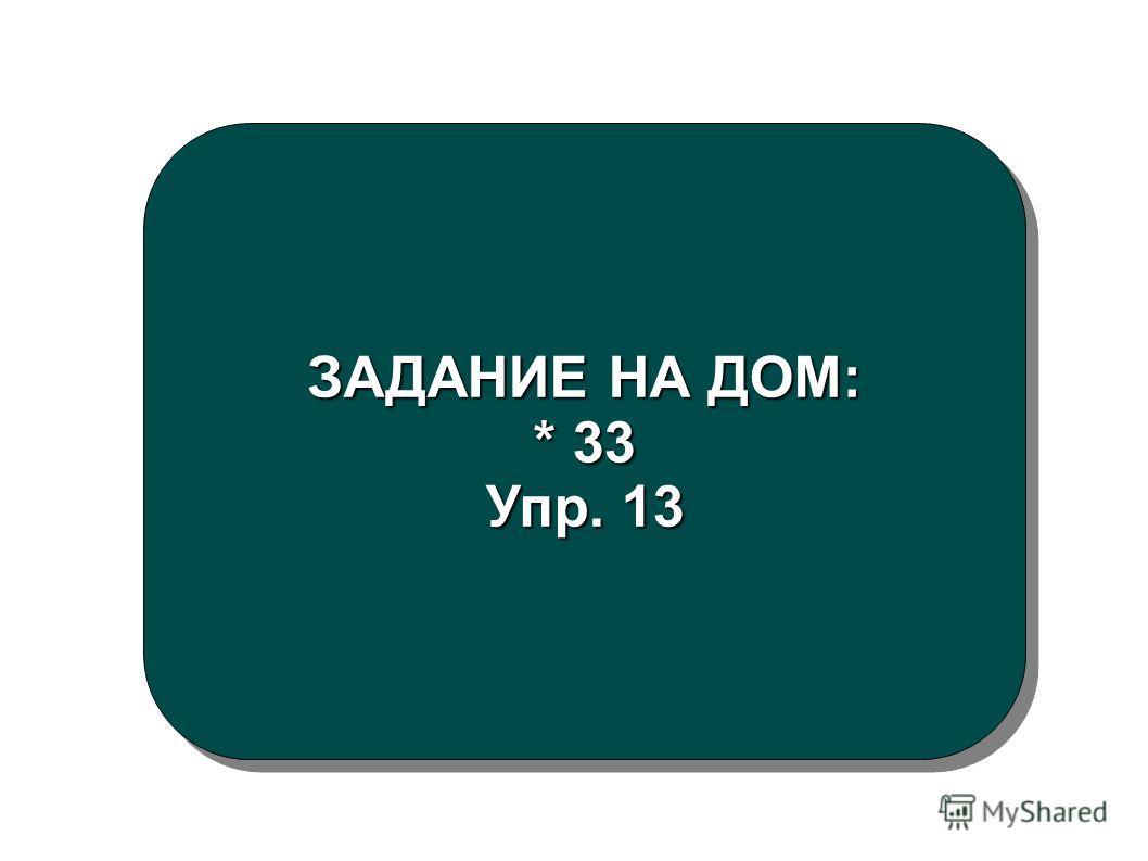 ЗАДАНИЕ НА ДОМ: * 33 Упр. 13 ЗАДАНИЕ НА ДОМ: * 33 Упр. 13