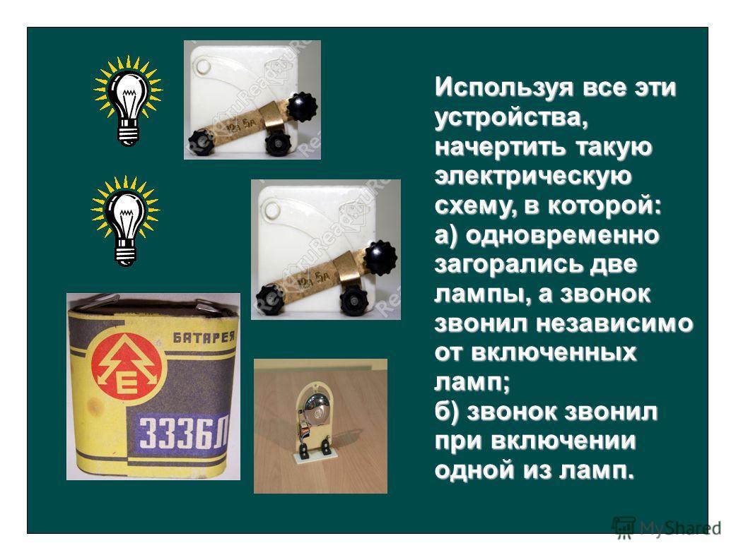 Используя все эти устройства, начертить такую электрическую схему, в которой: а) одновременно загорались две лампы, а звонок звонил независимо от включенных ламп; б) звонок звонил при включении одной из ламп.