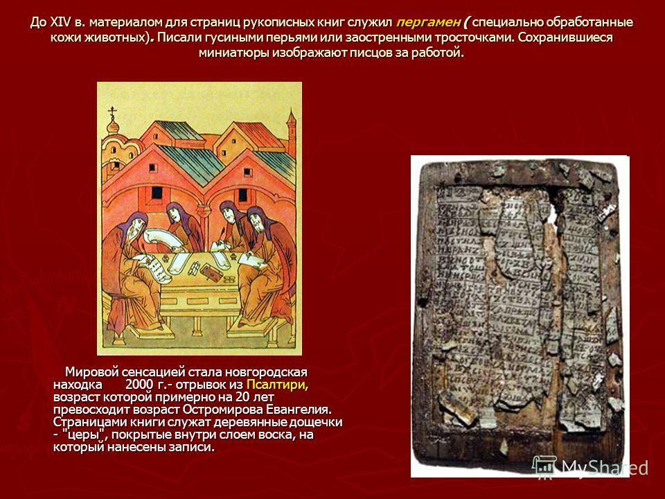 До XIV в. материалом для страниц рукописных книг служил пергамен ( специально обработанные кожи животных). Писали гусиными перьями или заостренными тросточками. Сохранившиеся миниатюры изображают писцов за работой. Мировой сенсацией стала новгородска