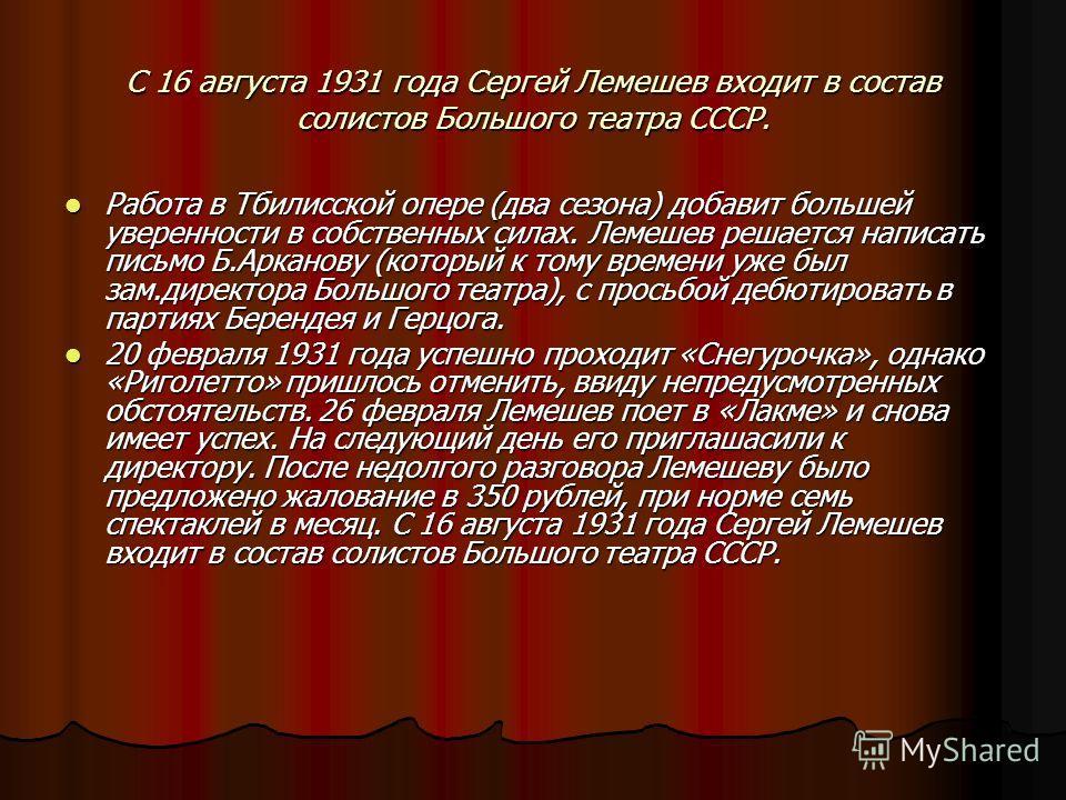 С 16 августа 1931 года Сергей Лемешев входит в состав солистов Большого театра СССР. Работа в Тбилисской опере (два сезона) добавит большей уверенности в собственных силах. Лемешев решается написать письмо Б.Арканову (который к тому времени уже был з