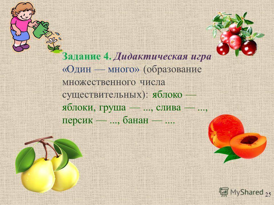 25 Задание 4. Дидактическая игра « Один много » ( образование множественного числа существительных ): яблоко яблоки, груша..., слива..., персик..., банан....