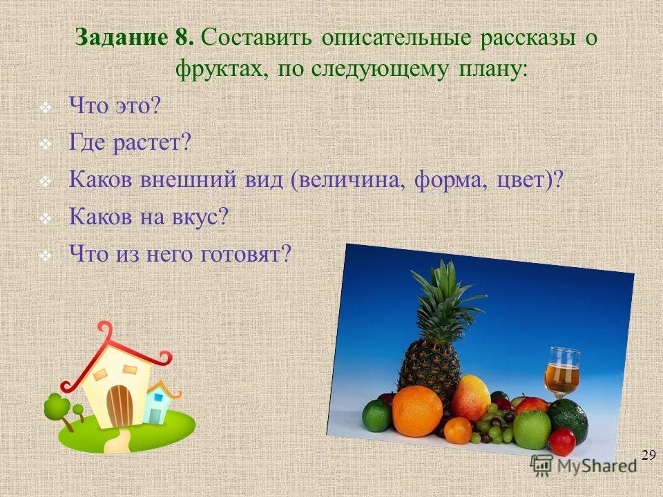 29 Задание 8. Составить описательные рассказы о фруктах, по следующему плану : Что это ? Где растет ? Каков внешний вид ( величина, форма, цвет )? Каков на вкус ? Что из него готовят ?