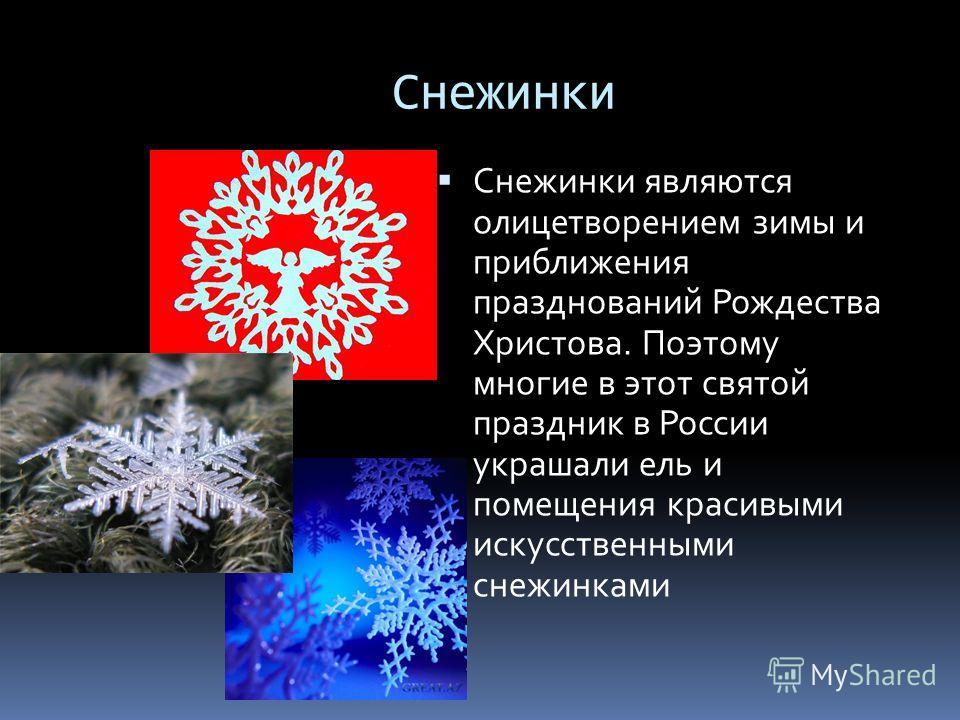 Снежинки Снежинки являются олицетворением зимы и приближения празднований Рождества Христова. Поэтому многие в этот святой праздник в России украшали ель и помещения красивыми искусственными снежинками