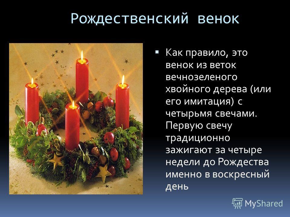 Рождественский венок Как правило, это венок из веток вечнозеленого хвойного дерева (или его имитация) с четырьмя свечами. Первую свечу традиционно зажигают за четыре недели до Рождества именно в воскресный день