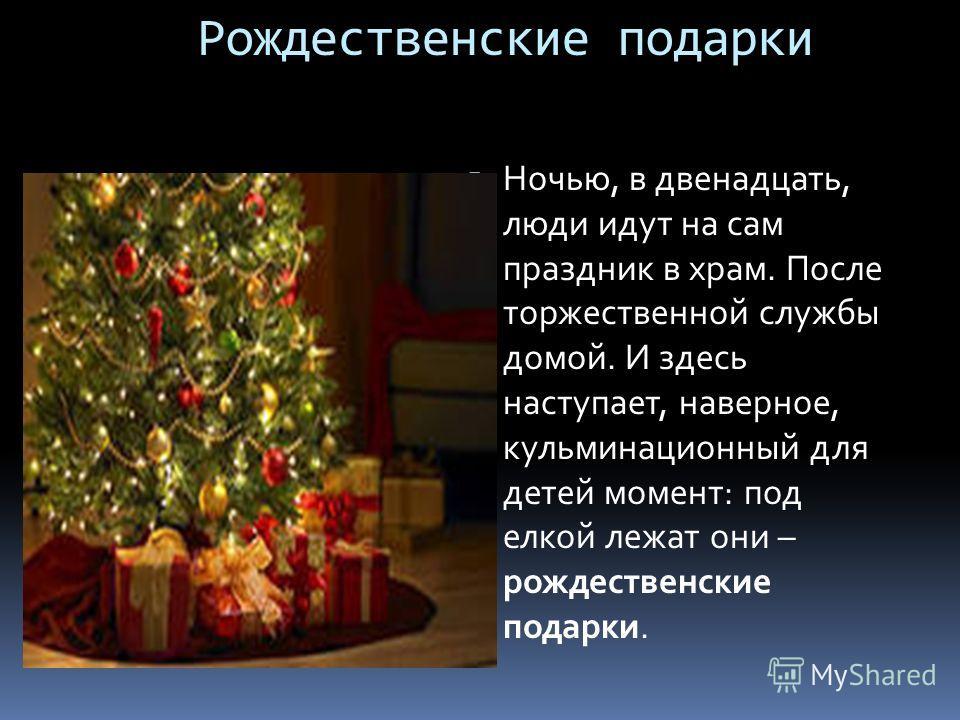 Рождественские подарки Ночью, в двенадцать, люди идут на сам праздник в храм. После торжественной службы домой. И здесь наступает, наверное, кульминационный для детей момент: под елкой лежат они – рождественские подарки.