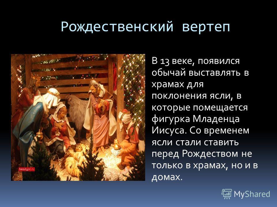 Рождественский вертеп В 13 веке, появился обычай выставлять в храмах для поклонения ясли, в которые помещается фигурка Младенца Иисуса. Со временем ясли стали ставить перед Рождеством не только в храмах, но и в домах.