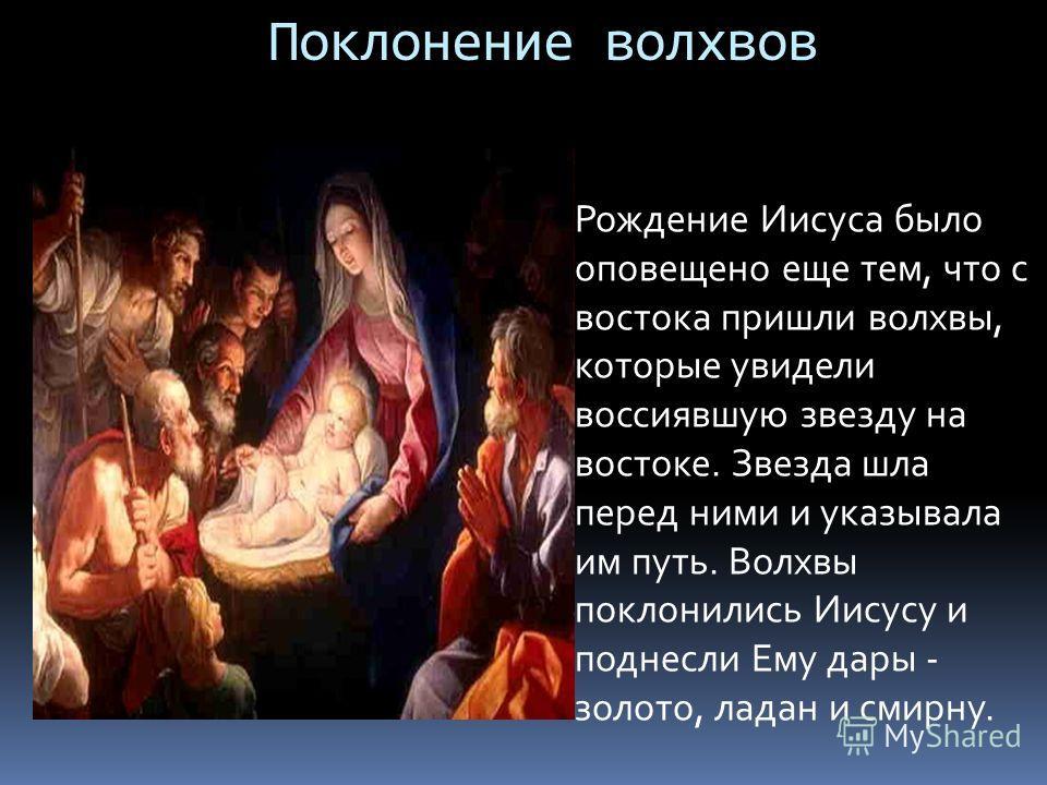 Поклонение волхвов Рождение Иисуса было оповещено еще тем, что с востока пришли волхвы, которые увидели воссиявшую звезду на востоке. Звезда шла перед ними и указывала им путь. Волхвы поклонились Иисусу и поднесли Ему дары - золото, ладан и смирну.