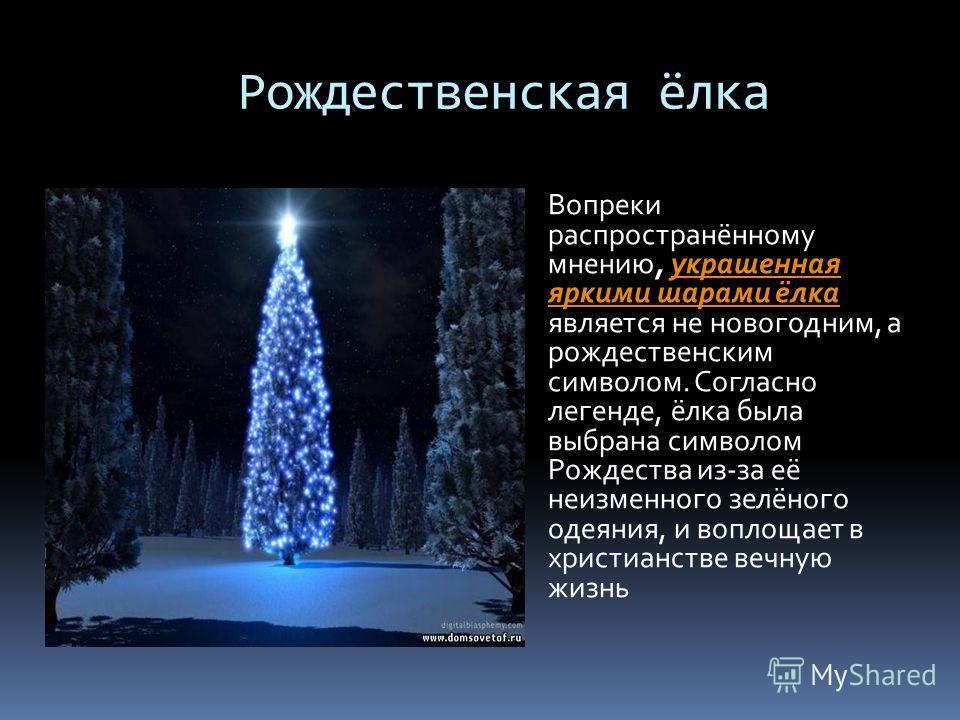 Рождественская ёлка Вопреки распространённому мнению, украшенная яркими шарами ёлка является не новогодним, а рождественским символом. Согласно легенде, ёлка была выбрана символом Рождества из-за её неизменного зелёного одеяния, и воплощает в христиа