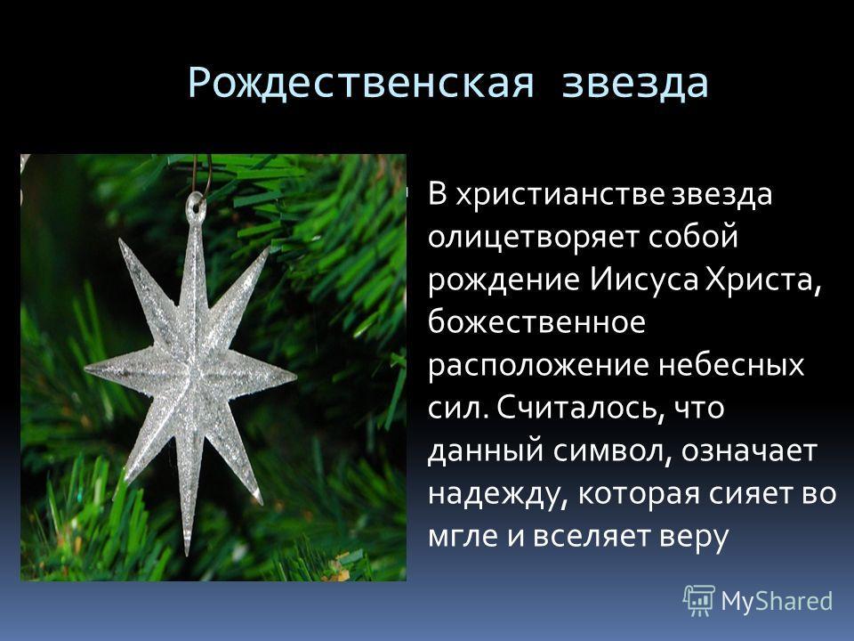 Рождественская звезда В христианстве звезда олицетворяет собой рождение Иисуса Христа, божественное расположение небесных сил. Считалось, что данный символ, означает надежду, которая сияет во мгле и вселяет веру